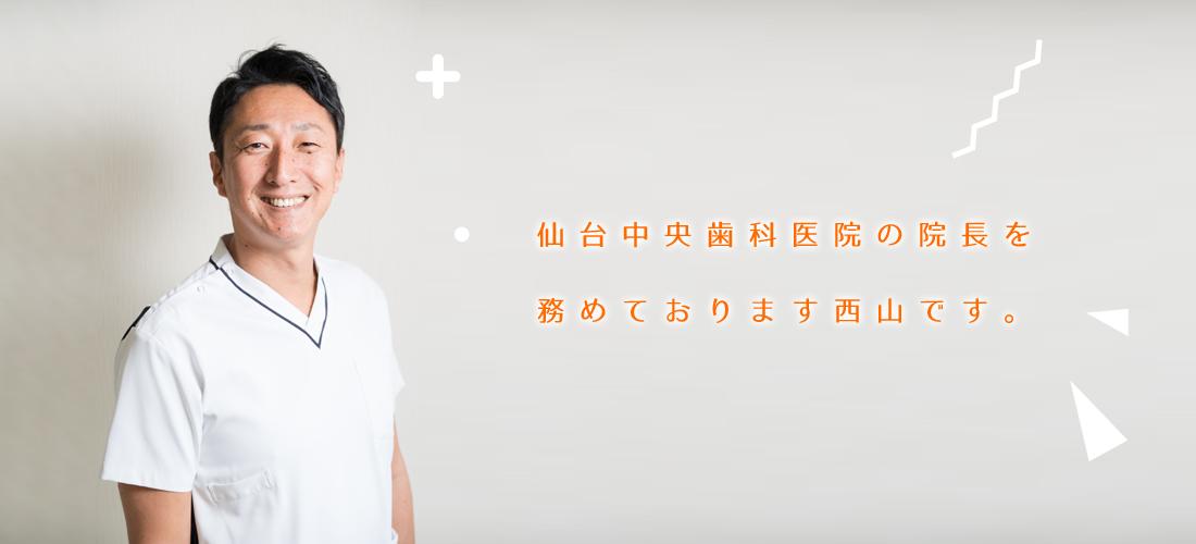 仙台中央歯科医院の院長を務めております西山です。